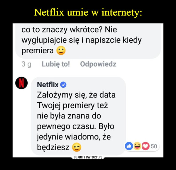 –  co to znaczy wkrótce? Nie wygłupiajcie się i napiszcie kiedy premiera Lubię to! Odpowiedz Netflix O Założymy się, że data Twojej premiery też nie była znana do pewnego czasu. Było jedynie wiadomo, że będziesz