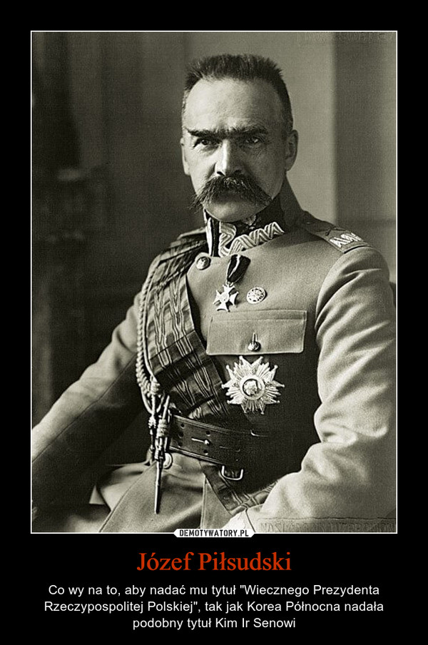 """Józef Piłsudski – Co wy na to, aby nadać mu tytuł """"Wiecznego Prezydenta Rzeczypospolitej Polskiej"""", tak jak Korea Północna nadała podobny tytuł Kim Ir Senowi"""