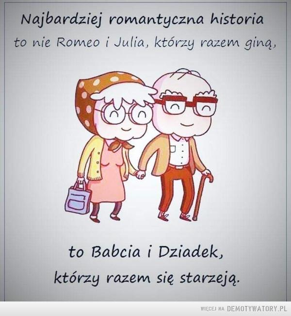 To jest romantyzm –  Najbardziej romantyczna historiato nie Romeo i Julia, którzy razem giną,to Babcia i Dziadekktórzy razem się starzeją.