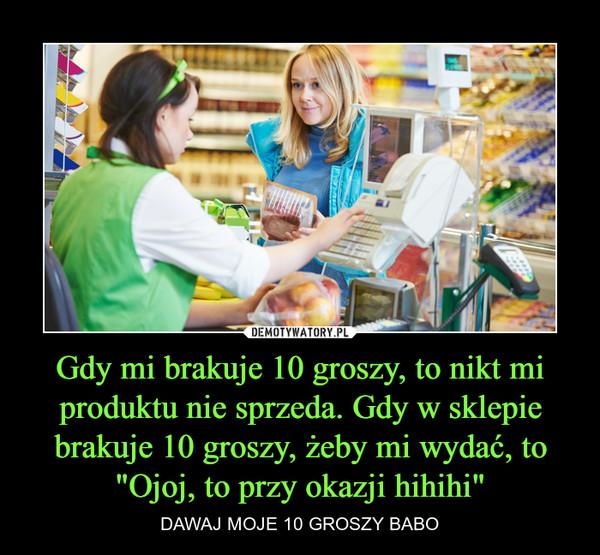 """Gdy mi brakuje 10 groszy, to nikt mi produktu nie sprzeda. Gdy w sklepie brakuje 10 groszy, żeby mi wydać, to """"Ojoj, to przy okazji hihihi"""" – DAWAJ MOJE 10 GROSZY BABO"""