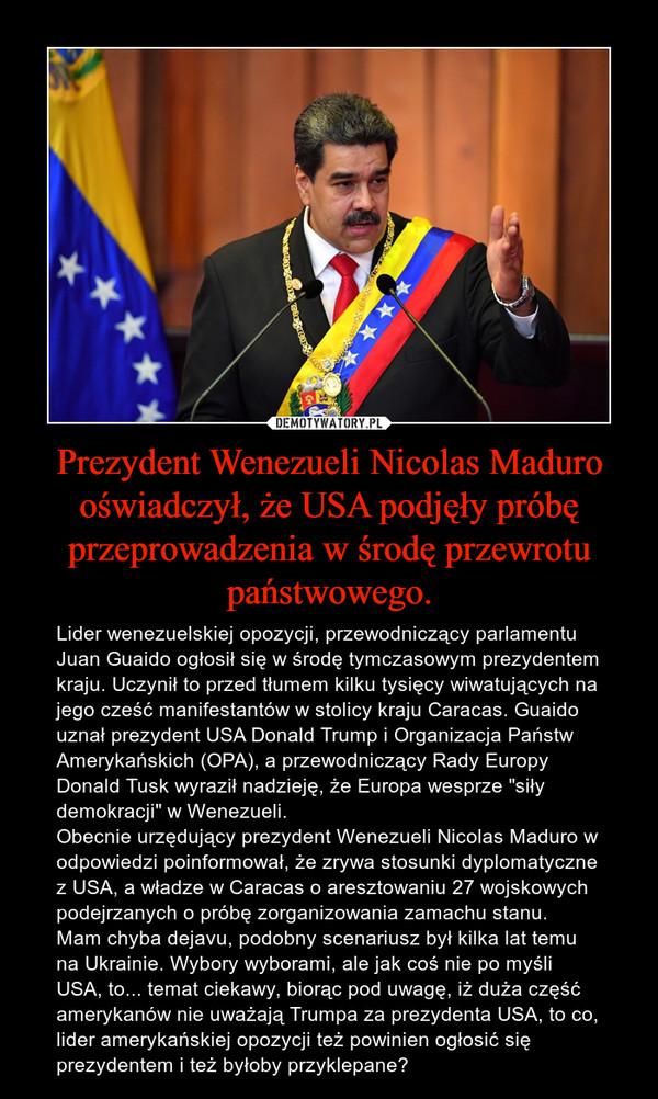 """Prezydent Wenezueli Nicolas Maduro oświadczył, że USA podjęły próbę przeprowadzenia w środę przewrotu państwowego. – Lider wenezuelskiej opozycji, przewodniczący parlamentu Juan Guaido ogłosił się w środę tymczasowym prezydentem kraju. Uczynił to przed tłumem kilku tysięcy wiwatujących na jego cześć manifestantów w stolicy kraju Caracas. Guaido uznał prezydent USA Donald Trump i Organizacja Państw Amerykańskich (OPA), a przewodniczący Rady Europy Donald Tusk wyraził nadzieję, że Europa wesprze """"siły demokracji"""" w Wenezueli.Obecnie urzędujący prezydent Wenezueli Nicolas Maduro w odpowiedzi poinformował, że zrywa stosunki dyplomatyczne z USA, a władze w Caracas o aresztowaniu 27 wojskowych podejrzanych o próbę zorganizowania zamachu stanu.Mam chyba dejavu, podobny scenariusz był kilka lat temu na Ukrainie. Wybory wyborami, ale jak coś nie po myśli USA, to... temat ciekawy, biorąc pod uwagę, iż duża część amerykanów nie uważają Trumpa za prezydenta USA, to co, lider amerykańskiej opozycji też powinien ogłosić się prezydentem i też byłoby przyklepane?"""