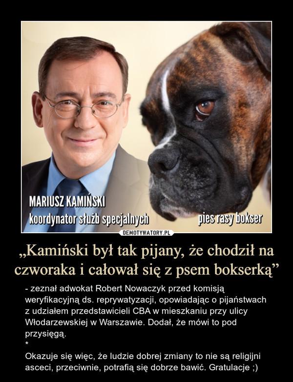 """""""Kamiński był tak pijany, że chodził na czworaka i całował się z psem bokserką"""" – - zeznał adwokat Robert Nowaczyk przed komisją weryfikacyjną ds. reprywatyzacji, opowiadając o pijaństwach z udziałem przedstawicieli CBA w mieszkaniu przy ulicy Włodarzewskiej w Warszawie. Dodał, że mówi to pod przysięgą.*Okazuje się więc, że ludzie dobrej zmiany to nie są religijni asceci, przeciwnie, potrafią się dobrze bawić. Gratulacje ;)"""