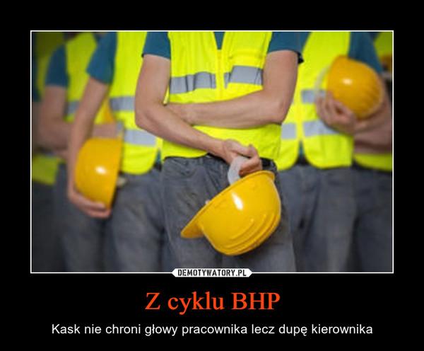 Z cyklu BHP – Kask nie chroni głowy pracownika lecz dupę kierownika