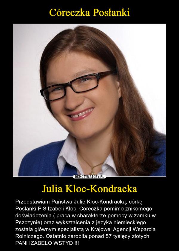 Julia Kloc-Kondracka – Przedstawiam Państwu Julie Kloc-Kondracką, córkę Posłanki PiS Izabeli Kloc. Córeczka pomimo znikomego doświadczenia ( praca w charakterze pomocy w zamku w Pszczynie) oraz wykształcenia z języka niemieckiego została głównym specjalistą w Krajowej Agencji Wsparcia Rolniczego. Ostatnio zarobiła ponad 57 tysięcy złotych. PANI IZABELO WSTYD !!!