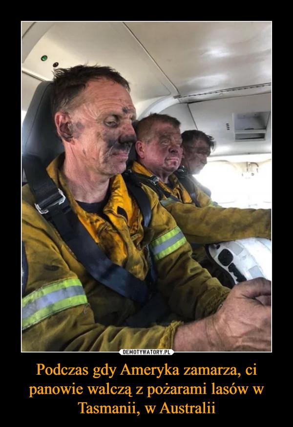 Podczas gdy Ameryka zamarza, ci panowie walczą z pożarami lasów w Tasmanii, w Australii –