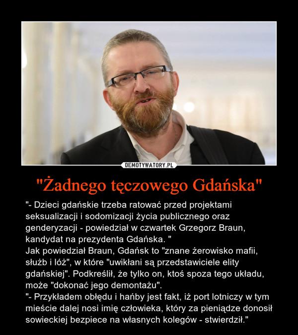 """""""Żadnego tęczowego Gdańska"""" – """"- Dzieci gdańskie trzeba ratować przed projektami seksualizacji i sodomizacji życia publicznego oraz genderyzacji - powiedział w czwartek Grzegorz Braun, kandydat na prezydenta Gdańska. """" Jak powiedział Braun, Gdańsk to """"znane żerowisko mafii, służb i lóż"""", w które """"uwikłani są przedstawiciele elity gdańskiej"""". Podkreślił, że tylko on, ktoś spoza tego układu, może """"dokonać jego demontażu"""".""""- Przykładem obłędu i hańby jest fakt, iż port lotniczy w tym mieście dalej nosi imię człowieka, który za pieniądze donosił sowieckiej bezpiece na własnych kolegów - stwierdził."""""""