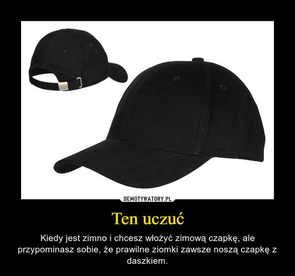 Ten uczuć – Kiedy jest zimno i chcesz włożyć zimową czapkę, ale przypominasz sobie, że prawilne ziomki zawsze noszą czapkę z daszkiem.