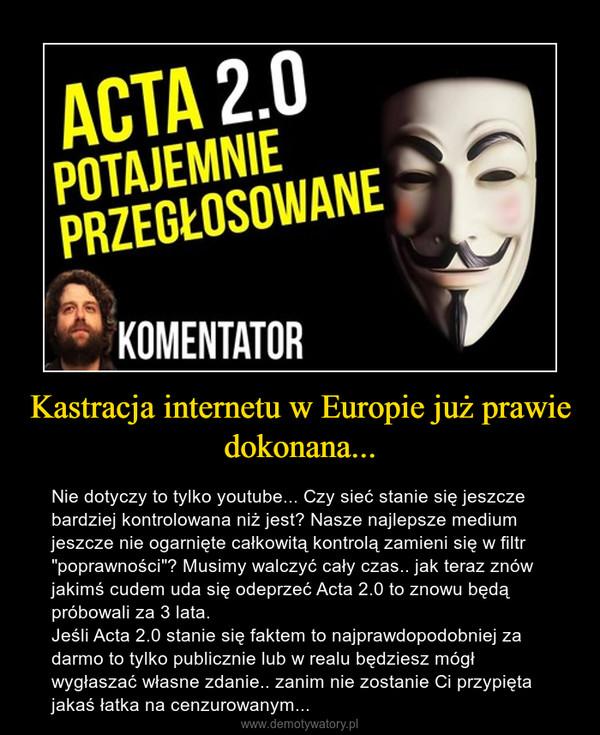 """Kastracja internetu w Europie już prawie dokonana... – Nie dotyczy to tylko youtube... Czy sieć stanie się jeszcze bardziej kontrolowana niż jest? Nasze najlepsze medium jeszcze nie ogarnięte całkowitą kontrolą zamieni się w filtr """"poprawności""""? Musimy walczyć cały czas.. jak teraz znów jakimś cudem uda się odeprzeć Acta 2.0 to znowu będą próbowali za 3 lata. Jeśli Acta 2.0 stanie się faktem to najprawdopodobniej za darmo to tylko publicznie lub w realu będziesz mógł wygłaszać własne zdanie.. zanim nie zostanie Ci przypięta jakaś łatka na cenzurowanym..."""