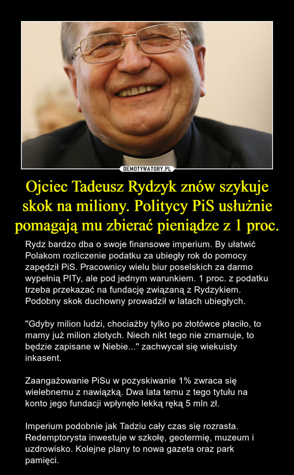 Ojciec Tadeusz Rydzyk znów szykuje skok na miliony. Politycy PiS usłużnie pomagają mu zbierać pieniądze z 1 proc. – Rydz bardzo dba o swoje finansowe imperium. By ułatwić Polakom rozliczenie podatku za ubiegły rok do pomocy zapędził PiS. Pracownicy wielu biur poselskich za darmo wypełnią PITy, ale pod jednym warunkiem. 1 proc. z podatku trzeba przekazać na fundację związaną z Rydzykiem. Podobny skok duchowny prowadził w latach ubiegłych.''Gdyby milion ludzi, chociażby tylko po złotówce płaciło, to mamy już milion złotych. Niech nikt tego nie zmarnuje, to będzie zapisane w Niebie...'' zachwycał się wiekuisty inkasent.Zaangażowanie PiSu w pozyskiwanie 1% zwraca się wielebnemu z nawiązką. Dwa lata temu z tego tytułu na konto jego fundacji wpłynęło lekką ręką 5 mln zł. Imperium podobnie jak Tadziu cały czas się rozrasta. Redemptorysta inwestuje w szkołę, geotermię, muzeum i uzdrowisko. Kolejne plany to nowa gazeta oraz park pamięci.