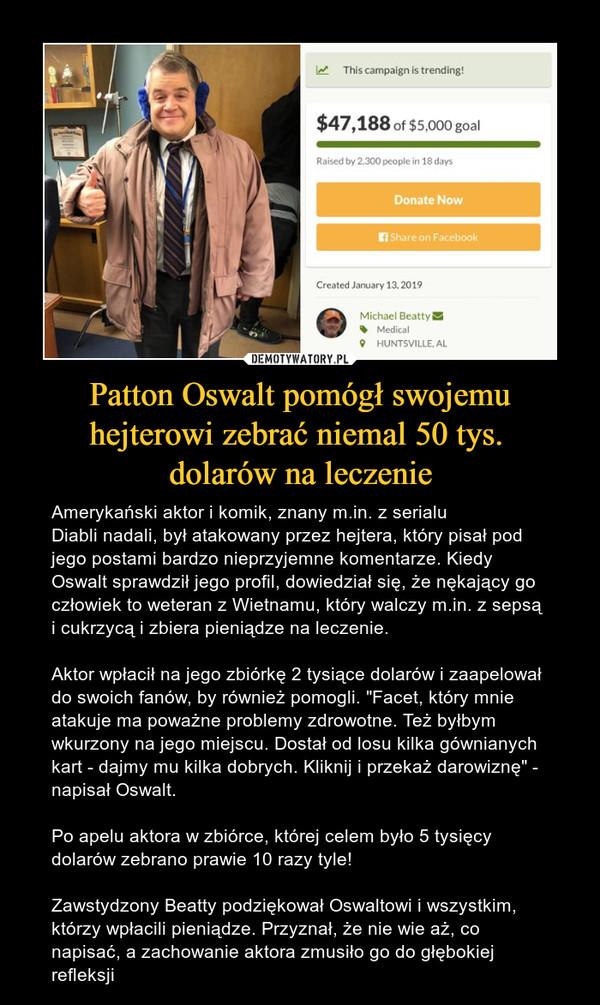 """Patton Oswalt pomógł swojemu hejterowi zebrać niemal 50 tys. dolarów na leczenie – Amerykański aktor i komik, znany m.in. z serialuDiabli nadali, był atakowany przez hejtera, który pisał pod jego postami bardzo nieprzyjemne komentarze. Kiedy Oswalt sprawdził jego profil, dowiedział się, że nękający go człowiek to weteran z Wietnamu, który walczy m.in. z sepsą i cukrzycą i zbiera pieniądze na leczenie. Aktor wpłacił na jego zbiórkę 2 tysiące dolarów i zaapelował do swoich fanów, by również pomogli. """"Facet, który mnie atakuje ma poważne problemy zdrowotne. Też byłbym wkurzony na jego miejscu. Dostał od losu kilka gównianych kart - dajmy mu kilka dobrych. Kliknij i przekaż darowiznę"""" - napisał Oswalt.Po apelu aktora w zbiórce, której celem było 5 tysięcy dolarów zebrano prawie 10 razy tyle!Zawstydzony Beatty podziękował Oswaltowi i wszystkim, którzy wpłacili pieniądze. Przyznał, że nie wie aż, co napisać, a zachowanie aktora zmusiło go do głębokiej refleksji"""