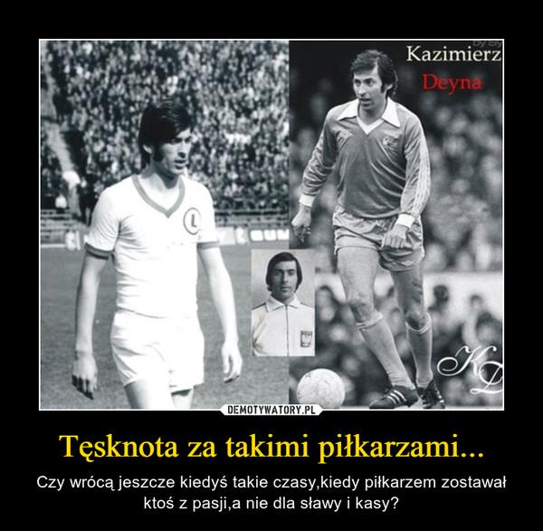 Tęsknota za takimi piłkarzami... – Czy wrócą jeszcze kiedyś takie czasy,kiedy piłkarzem zostawał ktoś z pasji,a nie dla sławy i kasy?