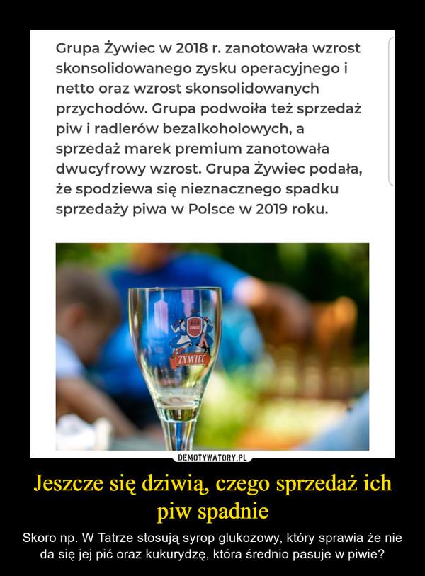 Jeszcze się dziwią, czego sprzedaż ich piw spadnie – Skoro np. W Tatrze stosują syrop glukozowy, który sprawia że nie da się jej pić oraz kukurydzę, która średnio pasuje w piwie?