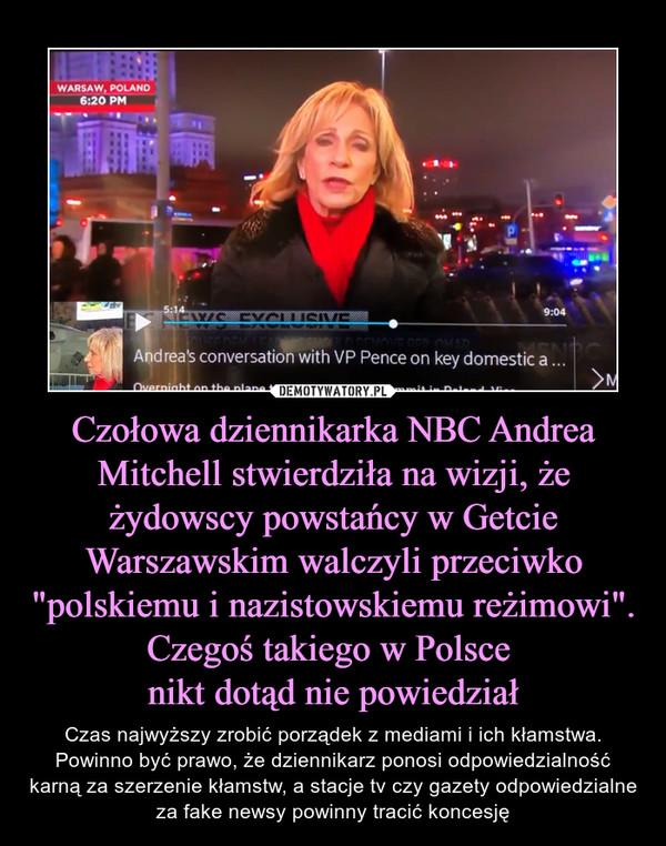 """Czołowa dziennikarka NBC Andrea Mitchell stwierdziła na wizji, że żydowscy powstańcy w Getcie Warszawskim walczyli przeciwko """"polskiemu i nazistowskiemu reżimowi"""". Czegoś takiego w Polsce nikt dotąd nie powiedział – Czas najwyższy zrobić porządek z mediami i ich kłamstwa. Powinno być prawo, że dziennikarz ponosi odpowiedzialność karną za szerzenie kłamstw, a stacje tv czy gazety odpowiedzialne za fake newsy powinny tracić koncesję"""
