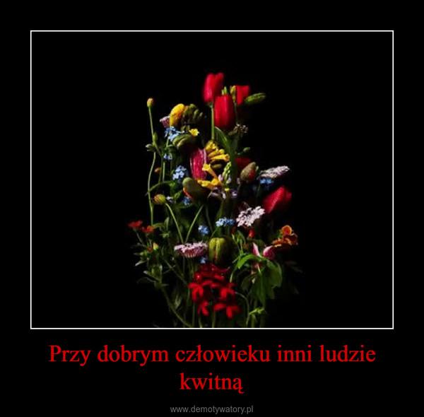 Przy dobrym człowieku inni ludzie kwitną –