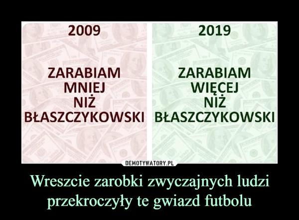 Wreszcie zarobki zwyczajnych ludzi przekroczyły te gwiazd futbolu –  2009ZARABIAM MNIEJ NIŻ BŁASZCZYKOWSKI2019ZARABIAM WIĘCEJ NIŻ BŁASZCZYKOWSKI