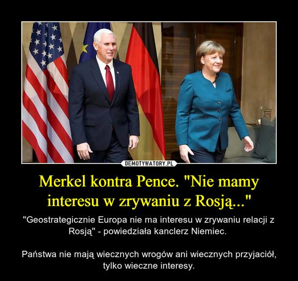 """Merkel kontra Pence. """"Nie mamy interesu w zrywaniu z Rosją..."""" – ''Geostrategicznie Europa nie ma interesu w zrywaniu relacji z Rosją'' - powiedziała kanclerz Niemiec. Państwa nie mają wiecznych wrogów ani wiecznych przyjaciół, tylko wieczne interesy."""