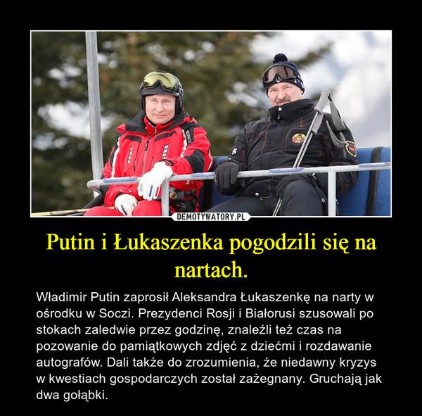 Putin i Łukaszenka pogodzili się na nartach. – Władimir Putin zaprosił Aleksandra Łukaszenkę na narty w ośrodku w Soczi. Prezydenci Rosji i Białorusi szusowali po stokach zaledwie przez godzinę, znaleźli też czas na pozowanie do pamiątkowych zdjęć z dziećmi i rozdawanie autografów. Dali także do zrozumienia, że niedawny kryzys w kwestiach gospodarczych został zażegnany. Gruchają jak dwa gołąbki.