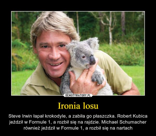 Ironia losu – Steve Irwin łapał krokodyle, a zabiła go płaszczka. Robert Kubica jeździł w Formule 1, a rozbił się na rajdzie. Michael Schumacher również jeździł w Formule 1, a rozbił się na nartach