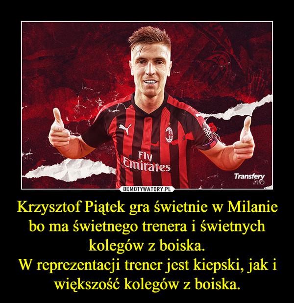 Krzysztof Piątek gra świetnie w Milanie bo ma świetnego trenera i świetnych kolegów z boiska.W reprezentacji trener jest kiepski, jak i większość kolegów z boiska. –