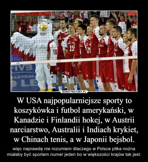W USA najpopularniejsze sporty to koszykówka i futbol amerykański, w Kanadzie i Finlandii hokej, w Austrii narciarstwo, Australii i Indiach krykiet, w Chinach tenis, a w Japonii bejsbol.