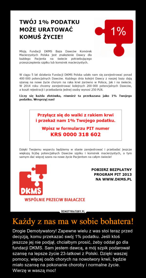 Każdy z nas ma w sobie bohatera! – Drogie Demotywatory! Zapewne wielu z was stoi teraz przed decyzją, komu przekazać swój 1% podatku. Jeśli ktoś jeszcze jej nie podjął, chciałbym prosić, żeby oddał go dla fundacji DKMS. Sam jestem dawcą, a mój szpik podarował szansę na lepsze życie 23-latkowi z Polski. Dzięki waszej pomocy, więcej osób chorych na nowotwory krwii, będzie miało szansę na pokonanie choroby i normalne życie. Wierzę w waszą moc!