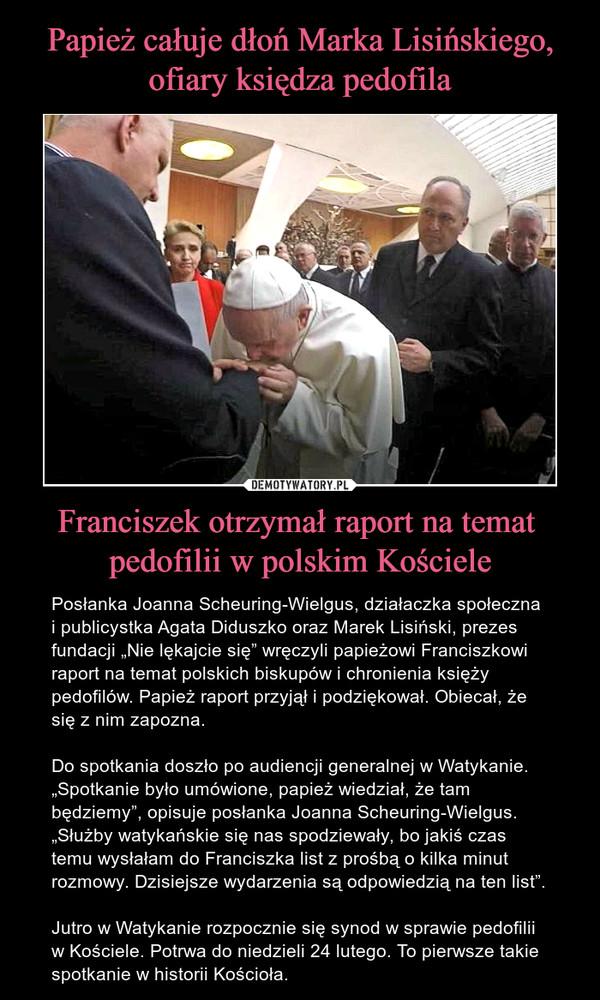 """Franciszek otrzymał raport na temat pedofilii w polskim Kościele – Posłanka Joanna Scheuring-Wielgus, działaczka społeczna i publicystka Agata Diduszko oraz Marek Lisiński, prezes fundacji """"Nie lękajcie się"""" wręczyli papieżowi Franciszkowi raport na temat polskich biskupów i chronienia księży pedofilów. Papież raport przyjął i podziękował. Obiecał, że się z nim zapozna. Do spotkania doszło po audiencji generalnej w Watykanie. """"Spotkanie było umówione, papież wiedział, że tam będziemy"""", opisuje posłanka Joanna Scheuring-Wielgus. """"Służby watykańskie się nas spodziewały, bo jakiś czas temu wysłałam do Franciszka list z prośbą o kilka minut rozmowy. Dzisiejsze wydarzenia są odpowiedzią na ten list"""".Jutro w Watykanie rozpocznie się synod w sprawie pedofilii w Kościele. Potrwa do niedzieli 24 lutego. To pierwsze takie spotkanie w historii Kościoła."""