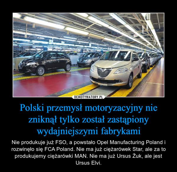 Polski przemysł motoryzacyjny nie zniknął tylko został zastąpiony wydajniejszymi fabrykami – Nie produkuje już FSO, a powstało Opel Manufacturing Poland i rozwinęło się FCA Poland. Nie ma już ciężarówek Star, ale za to produkujemy ciężarówki MAN. Nie ma już Ursus Żuk, ale jest Ursus Elvi.