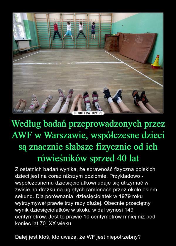 Według badań przeprowadzonych przez AWF w Warszawie, współczesne dzieci są znacznie słabsze fizycznie od ich rówieśników sprzed 40 lat – Z ostatnich badań wynika, że sprawność fizyczna polskich dzieci jest na coraz niższym poziomie. Przykładowo - współczesnemu dziesięciolatkowi udaje się utrzymać w zwisie na drążku na ugiętych ramionach przez około osiem sekund. Dla porównania, dziesięciolatek w 1979 roku wytrzymywał prawie trzy razy dłużej. Obecnie przeciętny wynik dziesięciolatków w skoku w dal wynosi 149 centymetrów. Jest to prawie 10 centymetrów mniej niż pod koniec lat 70. XX wieku.Dalej jest ktoś, kto uważa, że WF jest niepotrzebny?