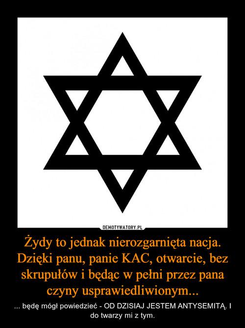 Żydy to jednak nierozgarnięta nacja. Dzięki panu, panie KAC, otwarcie, bez skrupułów i będąc w pełni przez pana czyny usprawiedliwionym...