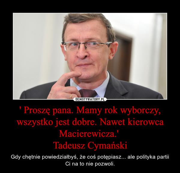 ' Proszę pana. Mamy rok wyborczy, wszystko jest dobre. Nawet kierowca Macierewicza.' Tadeusz Cymański – Gdy chętnie powiedziałbyś, że coś potępiasz... ale polityka partii Ci na to nie pozwoli.