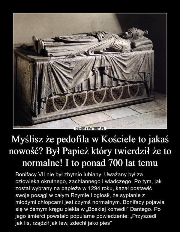 """Myślisz że pedofila w Kościele to jakaś nowość? Był Papież który twierdził że to normalne! I to ponad 700 lat temu – Bonifacy VII nie był zbytnio lubiany. Uważany był za człowieka okrutnego, zachłannego i władczego. Po tym, jak został wybrany na papieża w 1294 roku, kazał postawić swoje posągi w całym Rzymie i ogłosił, że sypianie z młodymi chłopcami jest czymś normalnym. Bonifacy pojawia się w ósmym kręgu piekła w """"Boskiej komedii"""" Dantego. Po jego śmierci powstało popularne powiedzenie: """"Przyszedł jak lis, rządził jak lew, zdechł jako pies"""""""