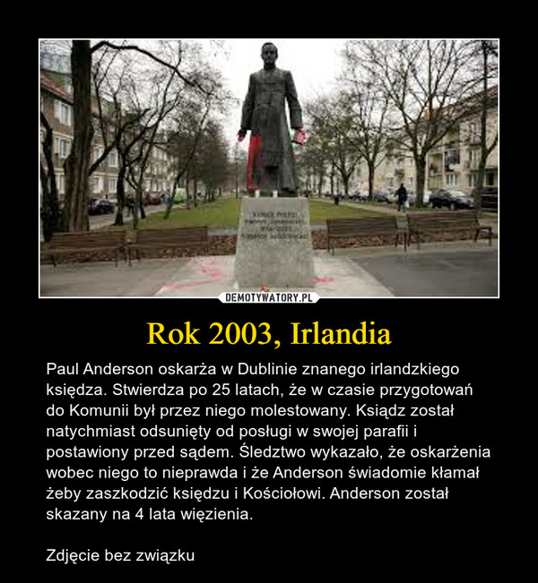 Rok 2003, Irlandia – Paul Anderson oskarża w Dublinie znanego irlandzkiego księdza. Stwierdza po 25 latach, że w czasie przygotowań do Komunii był przez niego molestowany. Ksiądz został natychmiast odsunięty od posługi w swojej parafii i postawiony przed sądem. Śledztwo wykazało, że oskarżenia wobec niego to nieprawda i że Anderson świadomie kłamał żeby zaszkodzić księdzu i Kościołowi. Anderson został skazany na 4 lata więzienia.Zdjęcie bez związku