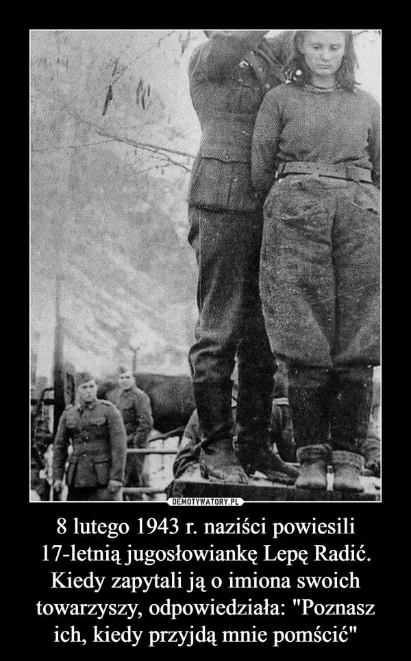 """8 lutego 1943 r. naziści powiesili 17-letnią jugosłowiankę Lepę Radić. Kiedy zapytali ją o imiona swoich towarzyszy, odpowiedziała: """"Poznasz ich, kiedy przyjdą mnie pomścić"""" –"""