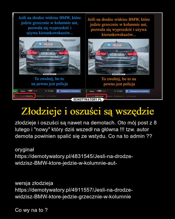 """Złodzieje i oszuści są wszędzie – złodzieje i oszuści są nawet na demotach. Oto mój post z 8 lutego i """"nowy"""" który dziś wszedł na główna !!! tzw. autor demota powinien spalić się ze wstydu. Co na to admin ?? oryginał https://demotywatory.pl/4831545/Jesli-na-drodze-widzisz-BMW-ktore-jedzie-w-kolumnie-aut-wersja złodzieja https://demotywatory.pl/4911557/Jesli-na-drodze-widzisz-BMW-ktore-jedzie-grzecznie-w-kolumnieCo wy na to ?"""