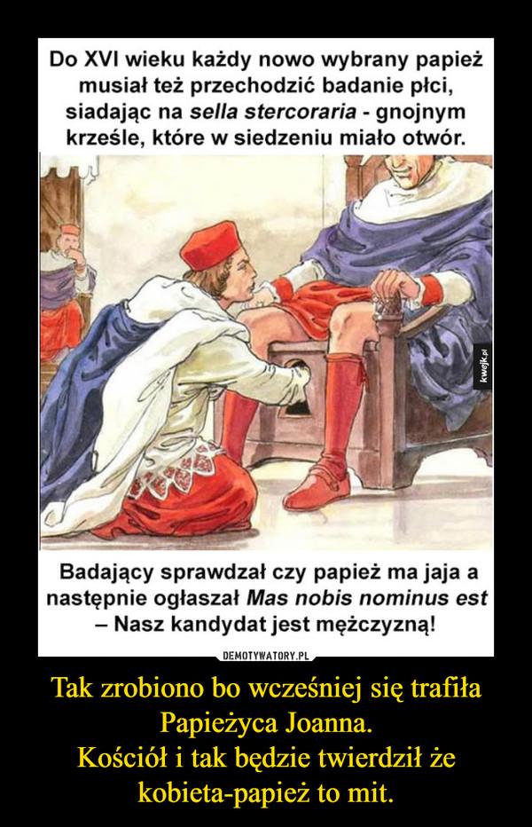 Tak zrobiono bo wcześniej się trafiła Papieżyca Joanna.Kościół i tak będzie twierdził że kobieta-papież to mit. –
