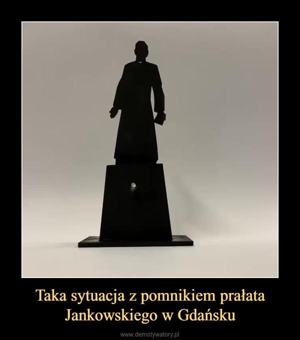 Taka sytuacja z pomnikiem prałata Jankowskiego w Gdańsku –