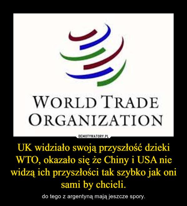 UK widziało swoją przyszłość dzieki WTO, okazało się że Chiny i USA nie widzą ich przyszłości tak szybko jak oni sami by chcieli. – do tego z argentyną mają jeszcze spory.