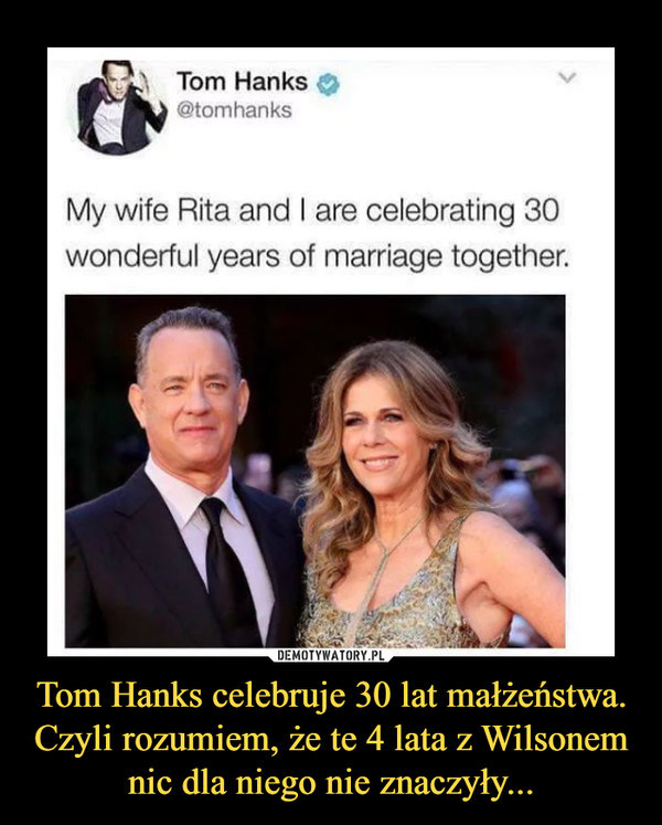 Tom Hanks celebruje 30 lat małżeństwa. Czyli rozumiem, że te 4 lata z Wilsonem nic dla niego nie znaczyły... –  My wife Rita and I are celebrating 30 wonderful years of marriage together.
