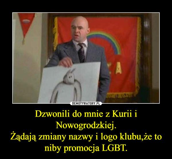 Dzwonili do mnie z Kurii i Nowogrodzkiej.Żądają zmiany nazwy i logo klubu,że to niby promocja LGBT. –