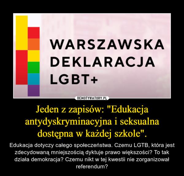 """Jeden z zapisów: """"Edukacja antydyskryminacyjna i seksualna dostępna w każdej szkole"""". – Edukacja dotyczy całego społeczeństwa. Czemu LGTB, która jest zdecydowaną mniejszością dyktuje prawo większości? To tak działa demokracja? Czemu nikt w tej kwestii nie zorganizował referendum?"""