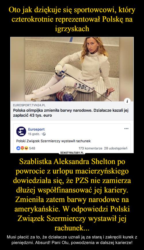Oto jak dziękuje się sportowcowi, który czterokrotnie reprezentował Polskę na igrzyskach Szablistka Aleksandra Shelton po powrocie z urlopu macierzyńskiego dowiedziała się, że PZS nie zamierza dłużej współfinansować jej kariery. Zmieniła zatem barwy narodowe na amerykańskie. W odpowiedzi Polski Związek Szermierczy wystawił jej rachunek...