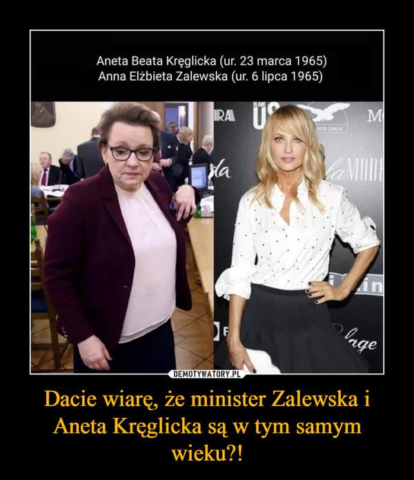 Dacie wiarę, że minister Zalewska i Aneta Kręglicka są w tym samym wieku?! –  Aneta Beata Kręglicka (ur. 23 marca 1965)Anna Elzbieta Zalewska (ur. 6 lipca 1965)RAlange