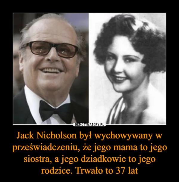 Jack Nicholson był wychowywany w przeświadczeniu, że jego mama to jego siostra, a jego dziadkowie to jego rodzice. Trwało to 37 lat –