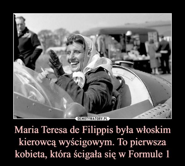 Maria Teresa de Filippis była włoskim kierowcą wyścigowym. To pierwsza kobieta, która ścigała się w Formule 1 –