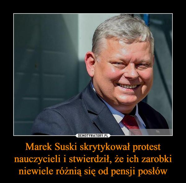 Marek Suski skrytykował protest nauczycieli i stwierdził, że ich zarobki niewiele różnią się od pensji posłów –