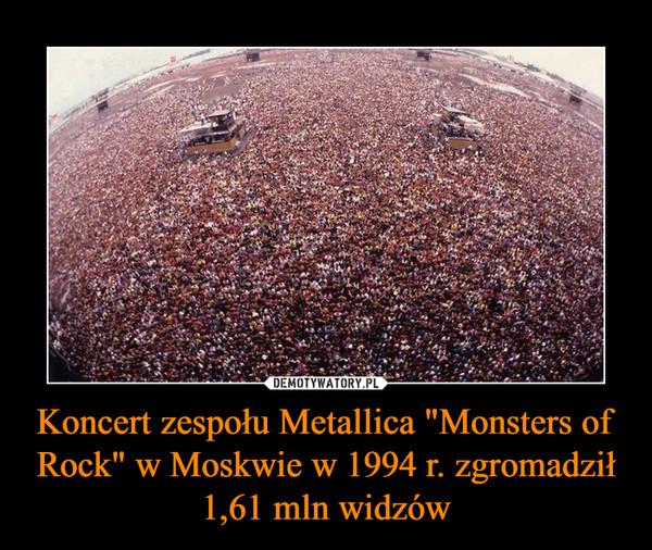 """Koncert zespołu Metallica """"Monsters of Rock"""" w Moskwie w 1994 r. zgromadził 1,61 mln widzów –"""
