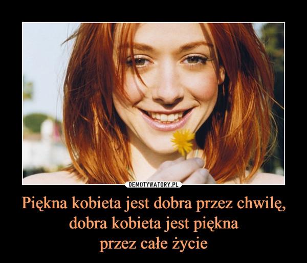 Piękna kobieta jest dobra przez chwilę, dobra kobieta jest pięknaprzez całe życie –
