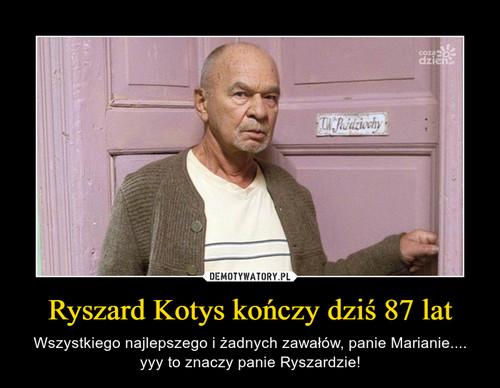 Ryszard Kotys kończy dziś 87 lat