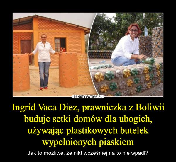 Ingrid Vaca Diez, prawniczka z Boliwii buduje setki domów dla ubogich, używając plastikowych butelek wypełnionych piaskiem – Jak to możliwe, że nikt wcześniej na to nie wpadł?