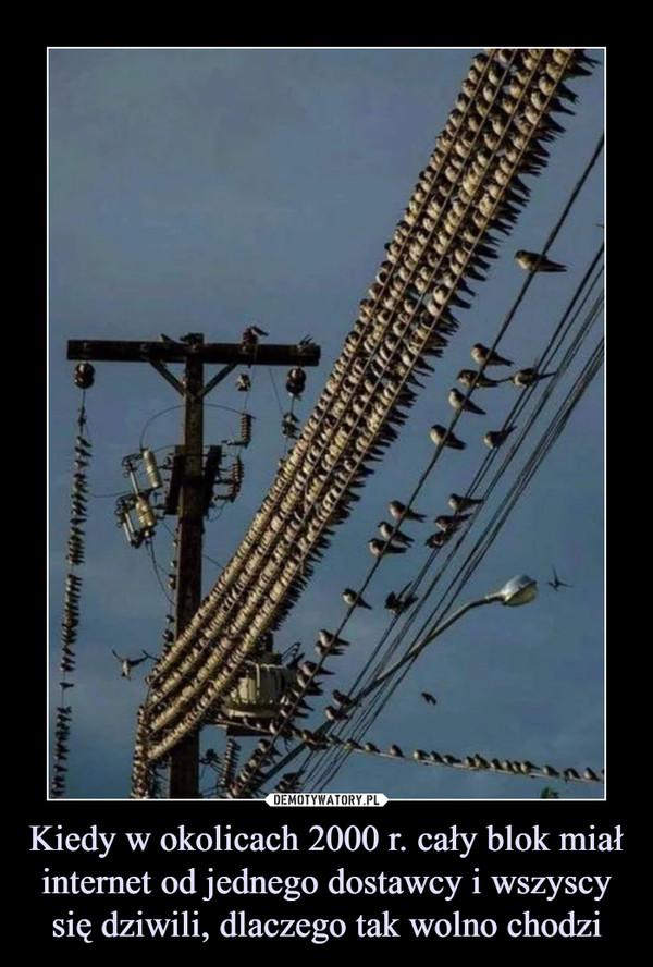 Kiedy w okolicach 2000 r. cały blok miał internet od jednego dostawcy i wszyscy się dziwili, dlaczego tak wolno chodzi –